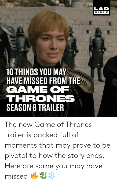 Dank, Game of Thrones, and The Game: LAD  BIBLE  10 THINGS YOU MAY  HAVE MISSED FROM THE  GAME OF  THRONES  SEASON 8 TRAILER The new Game of Thrones trailer is packed full of moments that may prove to be pivotal to how the story ends. Here are some you may have missed 🔥🐉❄️