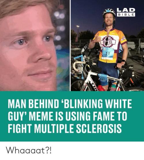 Sclerosis: LAD  BIBLE  B EL  MAN BEHIND 'BLINKING WHITE  GUY' MEME IS USING FAME TO  FIGHT MULTIPLE SCLEROSIS Whaaaat?!