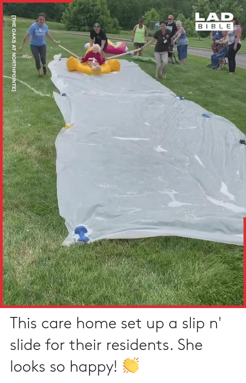 Dank, Bible, and Happy: LAD  BIBLE  CarAT  [THE OAKS AT NORTHPOINTE This care home set up a slip n' slide for their residents. She looks so happy! 👏