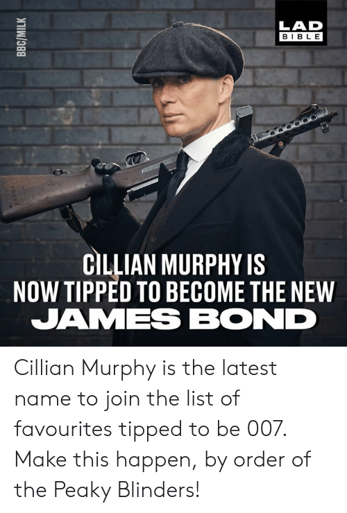 James Bond: LAD  BIBLE  CILLIAN MURPHY IS  NOW TIPPED TO BECOME THE NEW  JAMES BOND Cillian Murphy is the latest name to join the list of favourites tipped to be 007. Make this happen, by order of the Peaky Blinders!