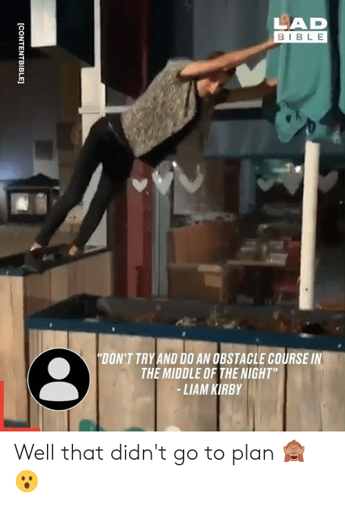 """kirby: LAD  BIBLE  """"DON'T TRY AND D0 AN OBSTACLE COURSE IN  THE MIDDLE OF THE NIGHT""""  -LIAM KIRBY  [CONTENTBIBLE] Well that didn't go to plan 🙈😮"""