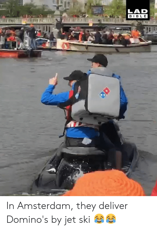 Domino's: LAD  BIBLE In Amsterdam, they deliver Domino's by jet ski 😂😂