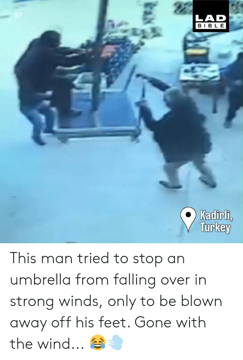 Falling Over: LAD  BIBLE  Kadirl,  Turkey This man tried to stop an umbrella from falling over in strong winds, only to be blown away off his feet. Gone with the wind... 😂💨
