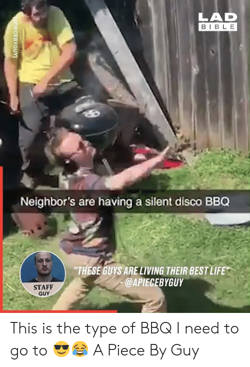 "Best Life: LAD  BIBLE  Neighbor's are having a silent disco BBQ  ""THESE GUYS ARELIVING THEIR BEST LIFE""  @APIECEBYGUY  STAFF  GUY  APIECEBYGUY This is the type of BBQ I need to go to 😎😂  A Piece By Guy"