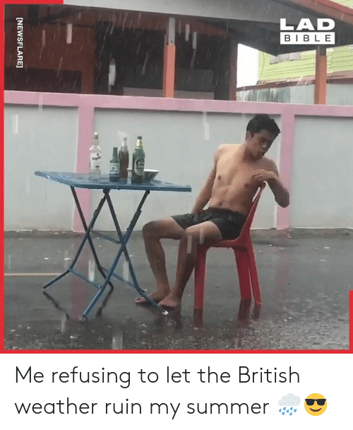 Dank, Summer, and Bible: LAD  BIBLE  [NEWSFLARE] Me refusing to let the British weather ruin my summer 🌧️😎