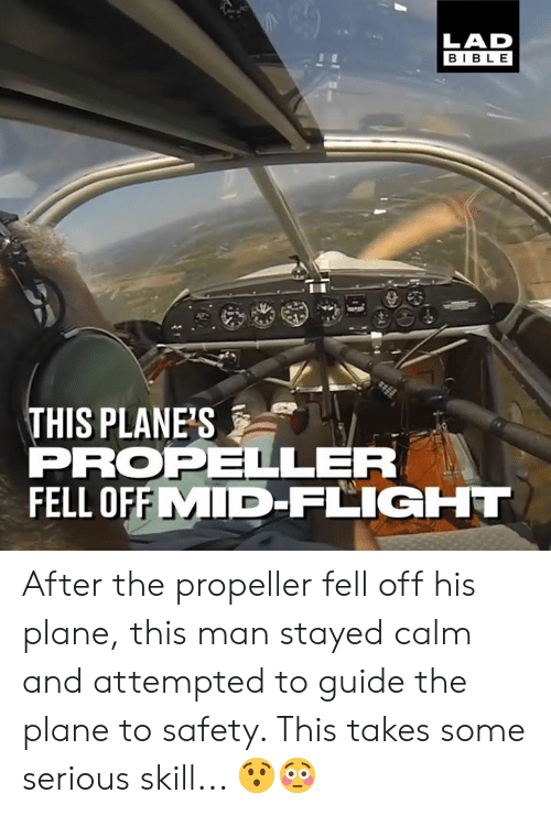 Dank, Bible, and Flight: LAD  BIBLE  THIS PLANE'S  PROPELLER  FELL OFFMID-FLIGHT After the propeller fell off his plane, this man stayed calm and attempted to guide the plane to safety. This takes some serious skill... 😯😳