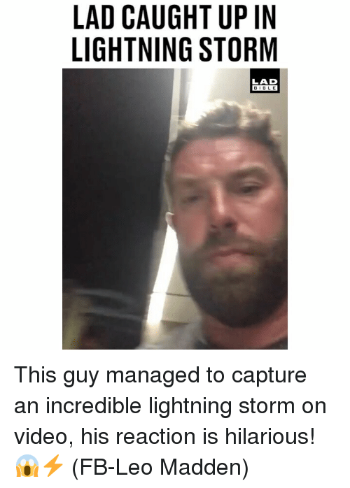 Memes, Bible, and Lightning: LAD CAUGHT UP IN  LIGHTNING STORM  LAD  BIBLE This guy managed to capture an incredible lightning storm on video, his reaction is hilarious! 😱⚡️ (FB-Leo Madden)