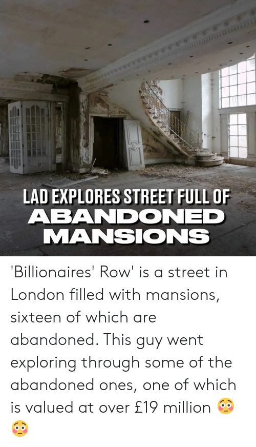Sixteen: LAD EXPLORES STREET FULL OF  ABANDONED  MANSIONS 'Billionaires' Row' is a street in London filled with mansions, sixteen of which are abandoned. This guy went exploring through some of the abandoned ones, one of which is valued at over £19 million 😳😳