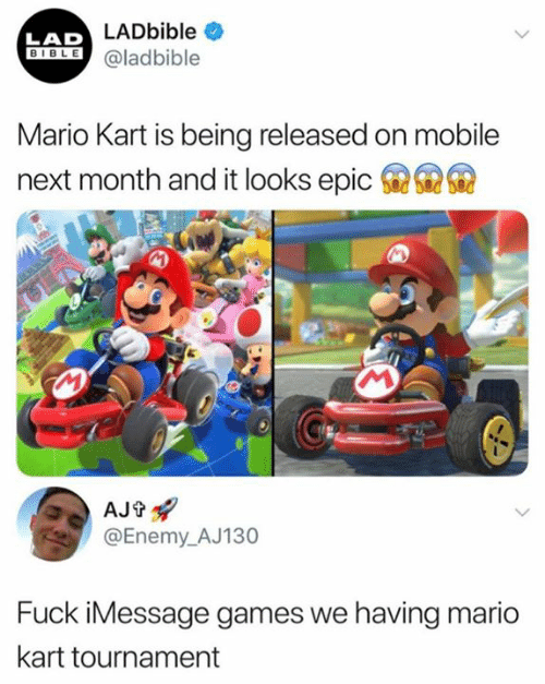 Mario Kart, Mario, and Bible: LAD LADbible  BIBLE@ladbible  Mario Kart is being released on mobile  6  next month and it looks epic  AJt  @Enemy_AJ130  Fuck iMessage games we having mario  kart tournament