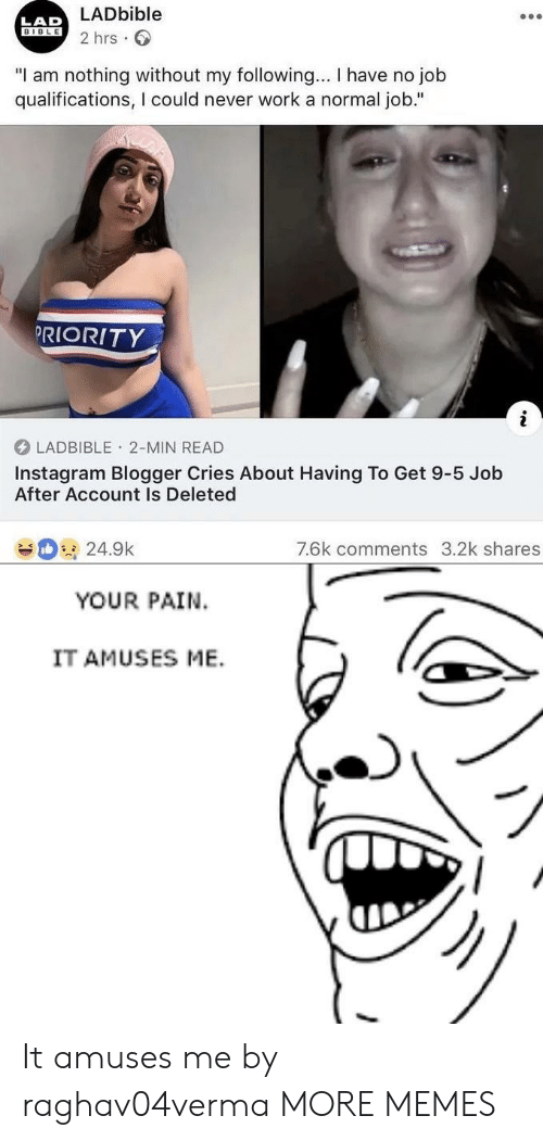 """Lad Bible: LADbible  2 hrs  LAD  BIBLE  """"I am nothing without my following... I have no job  qualifications, I could never work a normal job.""""  PRIORITY  LADBIBLE 2-MIN READ  Instagram Blogger Cries About Having To Get 9-5 Job  After Account Is Deleted  7.6k comments 3.2k shares  24.9k  YOUR PAIN  IT AMUSES ME. It amuses me by raghav04verma MORE MEMES"""