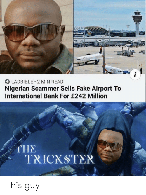 nigerian: LADBIBLE 2 MIN READ  Nigerian Scammer Sells Fake Airport To  International Bank For £242 Million  THE  TRICKSTER This guy