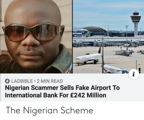 nigerian: LADBIBLE 2 MIN READ  Nigerian Scammer Sells Fake Airport To  International Bank For £242 Million The Nigerian Scheme