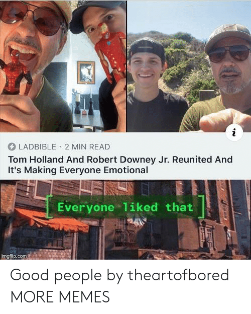 Robert Downey Jr.: LADBIBLE 2 MIN READ  Tom Holland And Robert Downey Jr. Reunited And  It's Making Everyone Emotional  Everyone 1iked that  imgflip.com Good people by theartofbored MORE MEMES