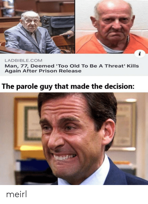 Again After: LADBIBLE.COM  Man, 77, Deemed 'Too Old To Be A Threat' Kills  Again After Prison Release  The parole guy that made the decision: meirl