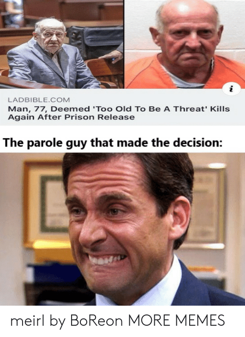 Again After: LADBIBLE.COM  Man, 77, Deemed 'Too Old To Be A Threat' Kills  Again After Prison Release  The parole guy that made the decision: meirl by BoReon MORE MEMES