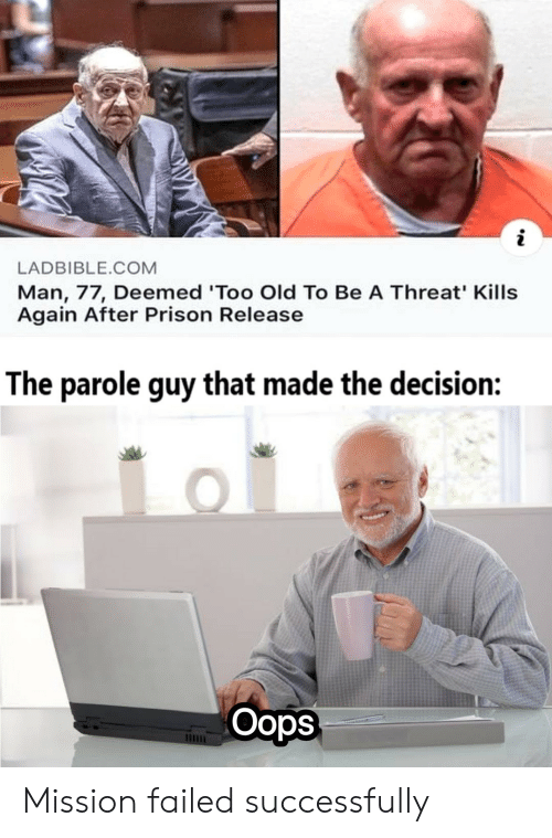 Prison, Old, and Com: LADBIBLE.COM  Man, 77, Deemed 'Too Old To Be A Threat' Kills  Again After Prison Release  The parole guy that made the decision:  Oops Mission failed successfully