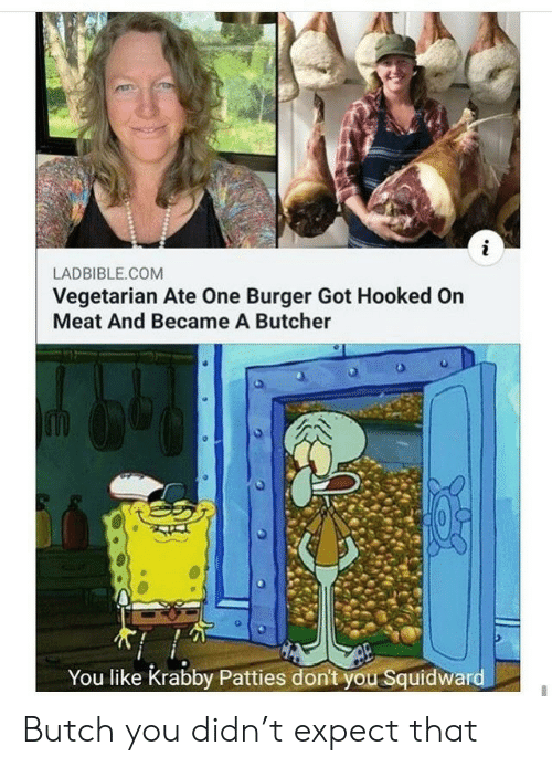 Butcher: LADBIBLE.COM  Vegetarian Ate One Burger Got Hooked On  Meat And Became A Butcher  You like Krabby Patties don't you Squidward Butch you didn't expect that