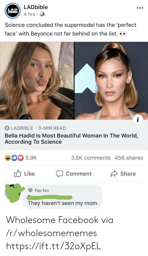 like comment share: LADbible  LAD  BIBLE  4 hrs  Science concluded the supermodel has the 'perfect  face' with Beyonce not far behind on the list. 00  LADBIBLE 3-MIN READ  Bella Hadid Is Most Beautiful Woman In The World,  According To Science  3.5K comments 456 shares  5.9K  Like  Comment  Share  Top fan  They haven't seen my mom Wholesome Facebook via /r/wholesomememes https://ift.tt/32oXpEL