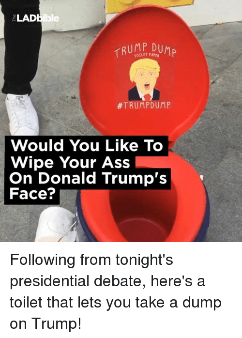 Trump Face: LADbible  TRUMP,DUMP  #TRUMP DUMP  Would You Like To  Wipe Your Ass  On Donald Trump's  Face? Following from tonight's presidential debate, here's a toilet that lets you take a dump on Trump!