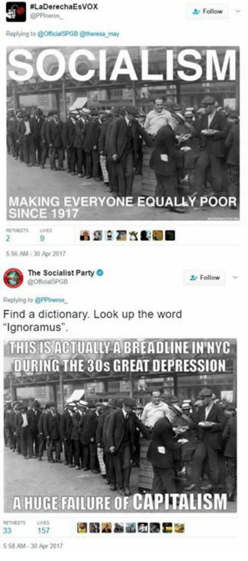 """Party, Capitalism, and Depression:  #LaDerechaEsvox  Follow v  Replying to @OfficialSPGB @theresa may  SOCIALISM  MAKING EVERYONE EQUALLÝ POOR  SINCE 1917  556 AM-30 Apr 2017  The Socialist Party  Follow  Replying to PPineros  Find a dictionary. Look up the word  """"Ignoramus"""".  THIS ISACTUALLY A BREADLINE IN'NYC  DURING THE 30s GREAT DEPRESSION  A HUGE FAILURE OF CAPITALISM  ETEETSLI  5:58 AM-30 Apr 2017"""
