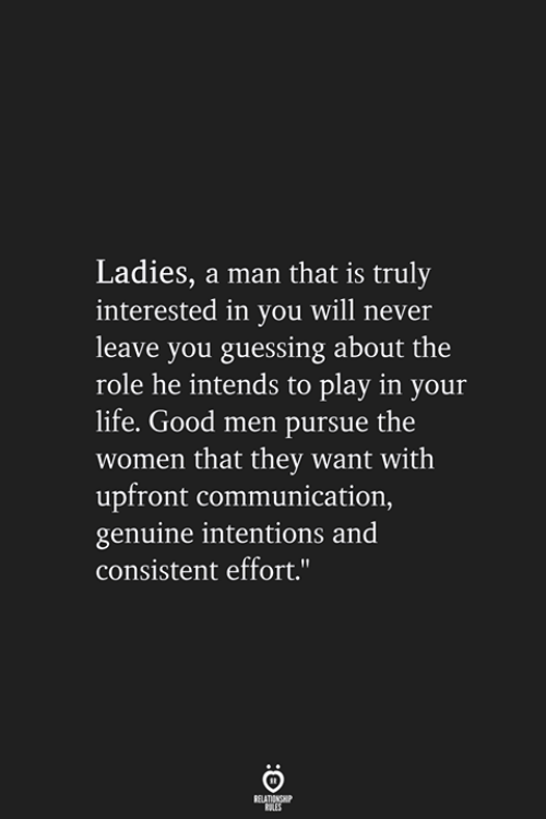 Guessing: Ladies, a man that is truly  interested in you will never  leave you guessing about the  role he intends to play in your  life. Good men pursue the  women that they want with  upfront communication,  genuine intentions and  consistent effort.""