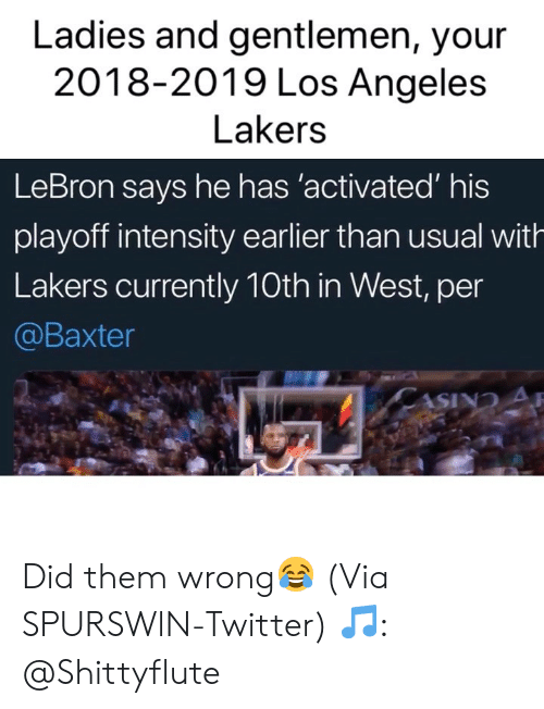 Basketball, Los Angeles Lakers, and Los-Angeles-Lakers: Ladies and gentlemen, your  2018-2019 Los Angeles  Lakers  LeBron says he has 'activated' his  playoff intensity earlier than usual with  Lakers currently 10th in West, per  @Baxter Did them wrong😂 (Via SPURSWlN-Twitter) 🎵: @Shittyflute
