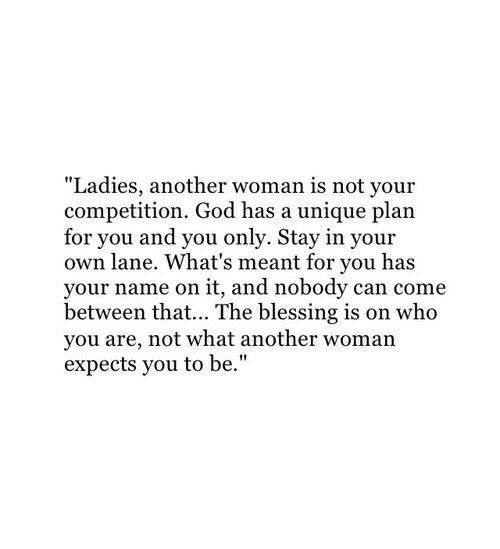 """God, Another, and Who: """"Ladies, another woman is not your  competition. God has a unique plan  for you and you only. Stay in your  own lane. What's meant for you has  your name on it, and nobody can come  between that... The blessing is on who  you are, not what another woman  expects you to be."""""""