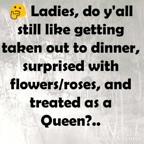 Memes, Taken, and Queen: Ladies, do y'all  still IRe getting  taken out to dinner,  surprised with  flowers/roses, and  treated as a  Queen?..  uotes Greator