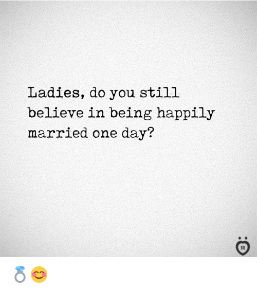 happily married: Ladies, do you still  believe in being happily  married one day? 💍😊
