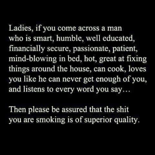 Memes, Shit, and Smoking: Ladies, if you come across a man  who is smart, humble, well educated,  financially secure, passionate, patient,  mind-blowing in bed, hot, great at fixing  things around the house, can cook, loves  you like he can never get enough of you,  and listens to every word you say...  Then please be assured that the shit  you are smoking is of superior quality