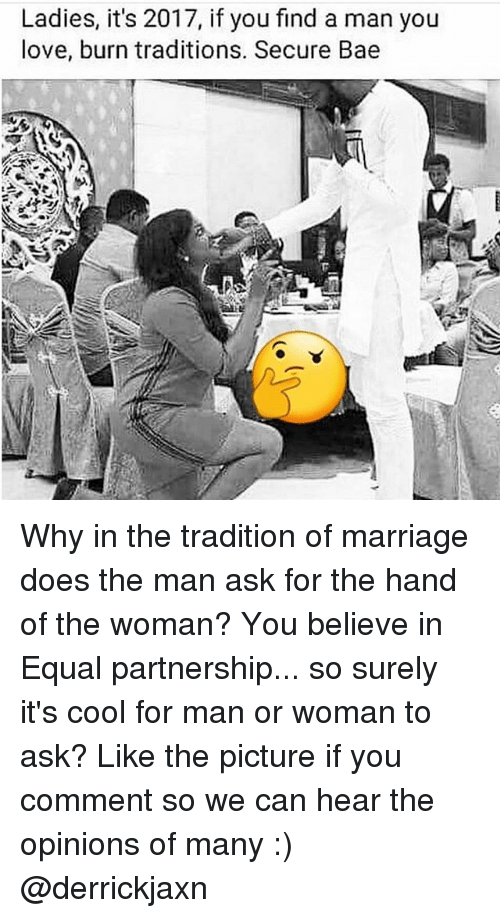 man-or-woman: Ladies, it's 2017, if you find a man you  love, burn traditions. Secure Bae Why in the tradition of marriage does the man ask for the hand of the woman? You believe in Equal partnership... so surely it's cool for man or woman to ask? Like the picture if you comment so we can hear the opinions of many :) @derrickjaxn