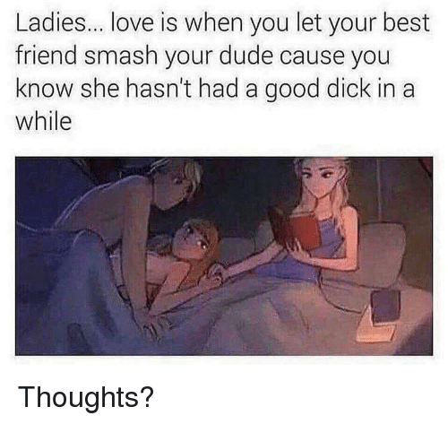 Best Friend, Dank, and Dude: Ladies... love is when you let your best  friend smash your dude cause you  know she hasn't had a good dick in a  while Thoughts?