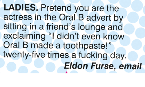 "Fucking Day: LADIES. Pretend you are the  actress in the Oral B advert by  sitting in a friend's lounge and  exclaiming ""I didn't even know  Oral B made a toothpaste!""  twenty-five times a fucking day  15  Eldon Furse, email"