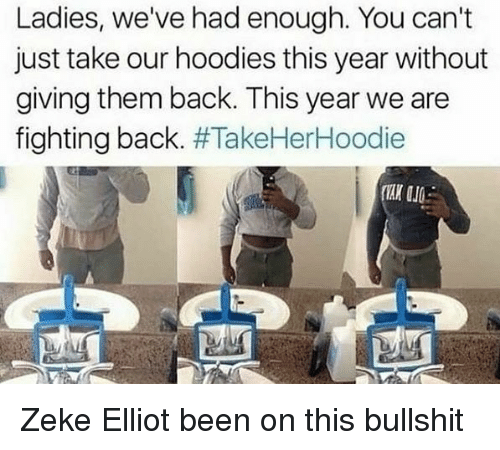 Funny, Bullshit, and Back: Ladies, we've had enough. You can't  just take our hoodies this year without  giving them back. This year we are  fighting back. Zeke Elliot been on this bullshit