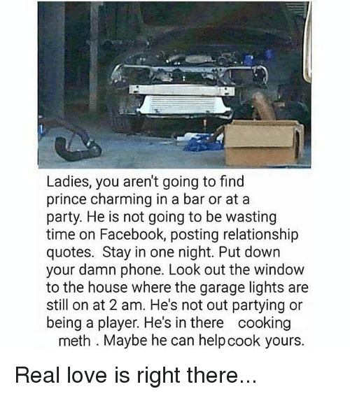 Facebook, Love, and Memes: Ladies, you aren't going to find  prince charming in a bar or at a  party. He is not going to be wasting  time on Facebook, posting relationship  quotes. Stay in one night. Put down  your damn phone. Look out the window  to the house where the garage lights are  still on at 2 am. He's not out partying or  being a player. He's in there cooking  meth. Maybe he can helpcook yours. Real love is right there...