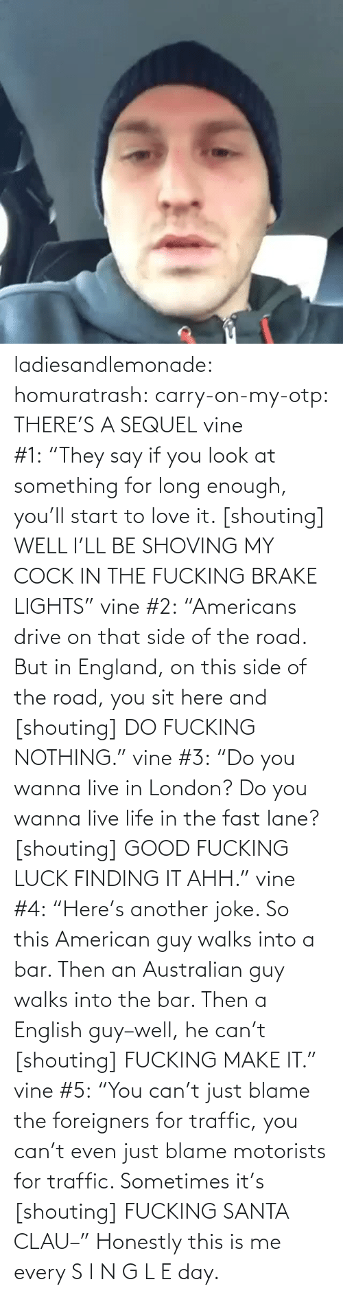 """England, Fucking, and Life: ladiesandlemonade:  homuratrash:  carry-on-my-otp:  THERE'S A SEQUEL  vine #1:""""They say if you look at something for long enough, you'll start to love it. [shouting] WELL I'LL BE SHOVING MY COCK IN THE FUCKING BRAKE LIGHTS"""" vine #2:""""Americans drive on that side of the road. But in England, on this side of the road, you sit here and [shouting] DO FUCKING NOTHING."""" vine #3:""""Do you wanna live in London? Do you wanna live life in the fast lane? [shouting] GOOD FUCKING LUCK FINDING IT AHH."""" vine #4:""""Here's another joke. So this American guy walks into a bar. Then an Australian guy walks into the bar. Then a English guy–well, he can't [shouting] FUCKING MAKE IT."""" vine #5:""""You can't just blame the foreigners for traffic, you can't even just blame motorists for traffic. Sometimes it's [shouting] FUCKING SANTA CLAU–""""  Honestly this is me every S I N G L E day."""