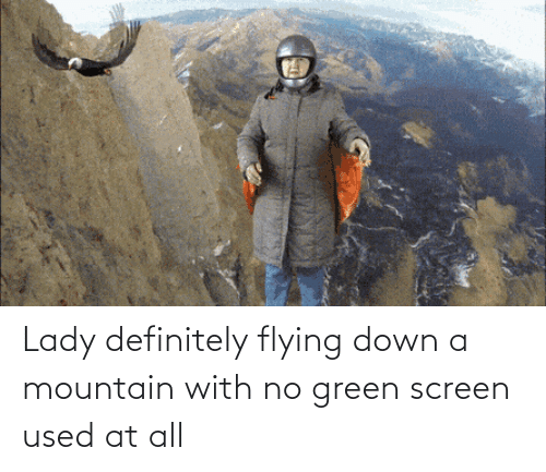 At All: Lady definitely flying down a mountain with no green screen used at all