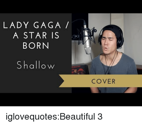 Lady Gaga: LADY GAGA  A STAR IS  BORN  Shallow  COVER iglovequotes:Beautiful 3