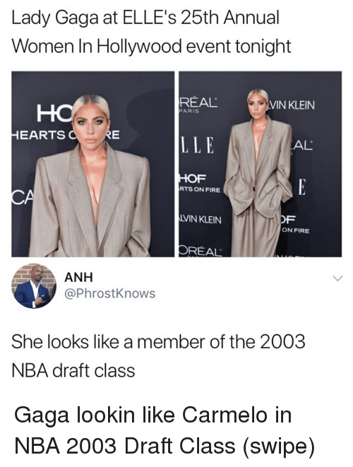 Lady Gaga: Lady Gaga at ELLE's 25th Annual  Women In Hollywood event tonight  REAL  VIN KLEIN  PARİS  HEARTS  LLE  AL  HOF  RTS ON FIRE  LVIN KLEIN  OF  ON FIRE  OREAL  ANH  @PhrostKnows  She looks like a member of the 2003  NBA draft class Gaga lookin like Carmelo in NBA 2003 Draft Class (swipe)