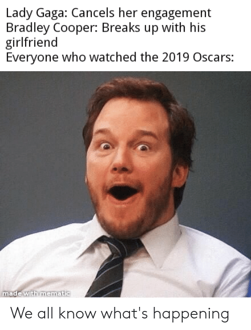 Lady Gaga, Oscars, and Reddit: Lady Gaga: Cancels her engagement  Bradley Cooper: Breaks up with his  girlfriend  Everyone who watched the 2019 Oscars:  made with mematic We all know what's happening