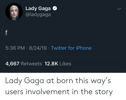 Iphone, Lady Gaga, and Twitter: Lady Gaga  @ladygaga  5:36 PM 8/24/19 Twitter for iPhone  4,667 Retweets 12.8K Likes Lady Gaga at born this way's users involvement in the story