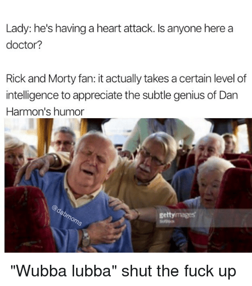 """humored: Lady: he's having a heart attack. Is anyone here a  doctor?  Rick and Morty fan: it actually takes a certain level of  intelligence to appreciate the subtle genius of Dan  Harmon's humor  gettyimages """"Wubba lubba"""" shut the fuck up"""