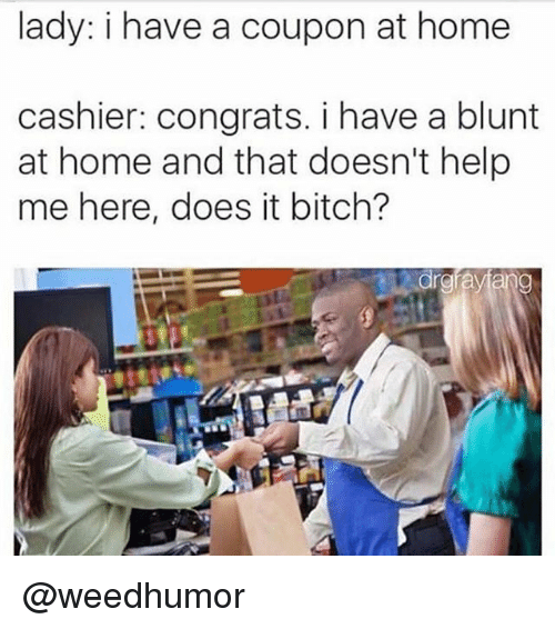 Bitch, Memes, and Help: lady: i have a coupon at home  cashier: congrats. i have a blunt  at home and that doesn't help  me here, does it bitch? @weedhumor