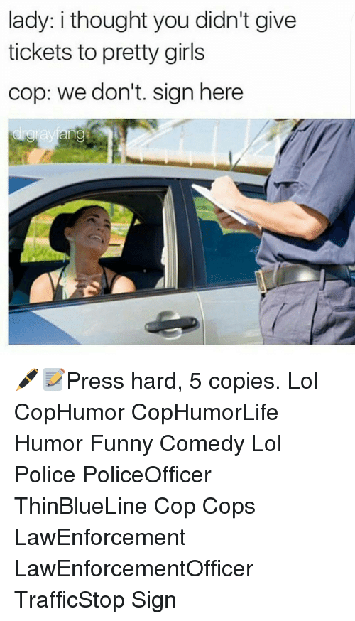 Sign Here: lady: i thought you didn't give  tickets to pretty girls  cop: we don't. sign here  Selayang 🖊📝Press hard, 5 copies. Lol CopHumor CopHumorLife Humor Funny Comedy Lol Police PoliceOfficer ThinBlueLine Cop Cops LawEnforcement LawEnforcementOfficer TrafficStop Sign