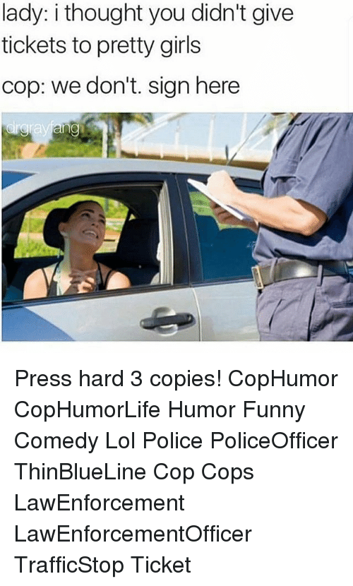 Sign Here: lady: i thought you didn't give  tickets to pretty girls  cop: we don't. sign here Press hard 3 copies! CopHumor CopHumorLife Humor Funny Comedy Lol Police PoliceOfficer ThinBlueLine Cop Cops LawEnforcement LawEnforcementOfficer TrafficStop Ticket