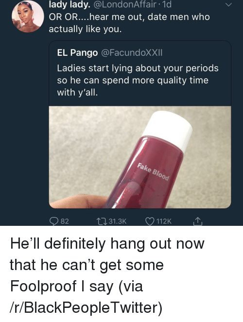 foolproof: lady lady. @LondonAffair 1d  OR OR....hear me out, date men who  actually like you  EL Pango @FacundoXXII  Ladies start lying about your period:s  so he can spend more quality time  with y'all  82  31.3K  112K He'll definitely hang out now that he can't get some Foolproof I say (via /r/BlackPeopleTwitter)