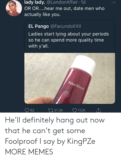 foolproof: lady lady. @LondonAffair 1d  OR OR....hear me out, date men who  actually like you  EL Pango @FacundoXXII  Ladies start lying about your period:s  so he can spend more quality time  with y'all  82  31.3K  112K He'll definitely hang out now that he can't get some Foolproof I say by KingPZe MORE MEMES