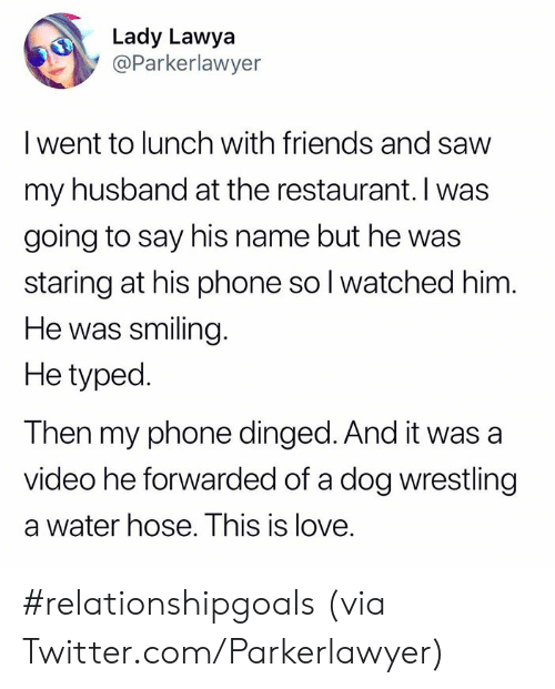 Relationshipgoals: Lady Lawya  @Parkerlawyer  I went to lunch with friends and savw  my husband at the restaurant. I was  going to say his name but he was  staring at his phone so l watched him  He was smiling  He typed.  Then my phone dinged. And it was a  video he forwarded of a dog wrestling  a water hose. This is love. #relationshipgoals  (via Twitter.com/Parkerlawyer)
