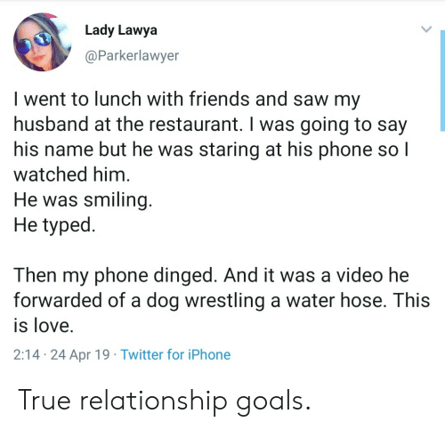 Relationship Goals: Lady Lawya  @Parkerlawyer  I went to lunch with friends and saw my  husband at the restaurant. I was going to say  his name but he was staring at his phone so l  watched him  He was smiling.  He typed.  Then my phone dinged. And it was a video he  forwarded of a dog wrestling a water hose. This  is love.  2:14 24 Apr 19 Twitter for iPhone True relationship goals.