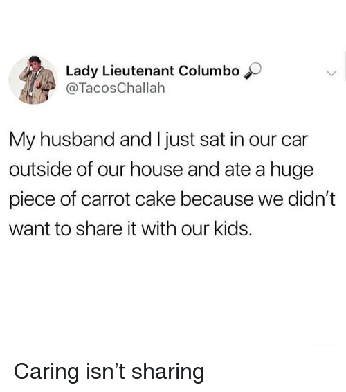 carrot: Lady Lieutenant Columbo  @TacosChallah  My husband and I just sat in our car  outside of our house and ate a huge  piece of carrot cake because we didn't  want to share it with our kids. Caring isn't sharing